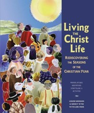 Living the Christ Life: Rediscovering the Seasons of the Christian Year  -     By: Nancy Wyse, Louise Mangan, Lori Farr