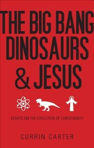 The Big Bang, Dinosaurs, & Jesus: Essays on the Evolution of Christianity
