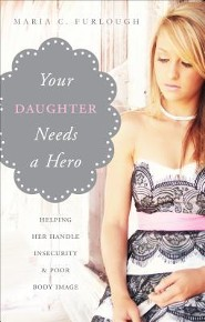 Your Daughter Needs a Hero: Helping Her Handle Insecurity & Poor Body Image  -     By: Maria C. Furlough