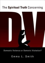 The Spiritual Truth Concerning DV: Domestic Violence or Demonic Visitation?