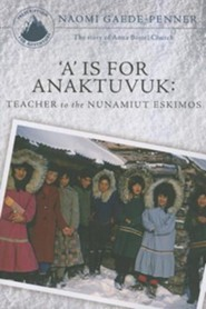 A is for Anaktuvuk: Teacher to the Nunamiut Eskimos: The Story of Anna Bortel Church