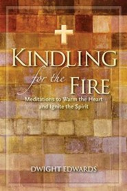 Kindling for the Fire: Meditations to Warm the Heart and Ignite the Spirit
