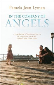 In the Company of Angels: A Compilation of Stories and Poems on Angelman Syndrome, by Those Who Know It Best  -     By: Pamela Jean Lyman