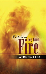 Prelude to Holy Ghost Fire  -     By: Patricia Ella