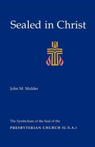 Sealed in Christ: The Symbolism of the Presbyterian Church (U.S.A.)  -     By: John M. Mulder