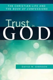 Trust in God: The Christian Life and the Book of Confessions  -     By: David W. Johnson