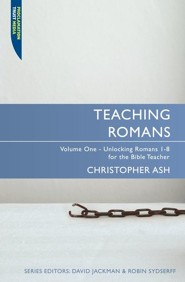 Teaching Romans, Volume 1: Unlocking Romans 1-8 for the Bible Teacher