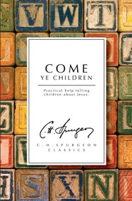 Come Ye Children: A Book for Parents and Teachers on the Christian Training of Children  -     By: Charles H. Spurgeon