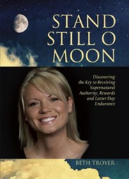 Stand Still O Moon: Discovering the Key to Receiving Supernatural Authority, Rewards, and Latter Day Endurance  -     By: Beth Troyer