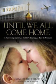 Until We All Come Home: A Harrowing Journey, A Mother's Courage, A Race to Freedom  -              By: Kim Blecourt, Ginger Kolbaba