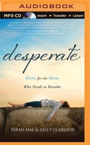 Desperate: Hope for the Mom Who Needs to Breathe - unabridged audiobook on MP3-CD  -     By: Sarah Mae, Sally Clarkson