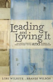 Leading and Loving It: Encouragement for Pastors' Wives and Women in Leadership  -     By: Lori Wilhite, Brandi Wilson