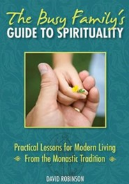 The Busy Family's Guide to Spirituality: Practical Lessons for Modern Living from the Monastic Tradition  -     By: David Robinson