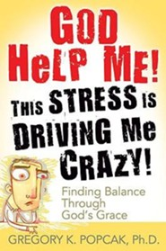 God Help Me! This Stress Is Driving Me Crazy!: Finding Balance Through God's Grace  -     By: Gregory K. Popcak