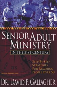 Senior Adult Ministry in the 21st Century: Step-By-Step Strategies for Reaching People Over 50  -              By: David P. Gallagher