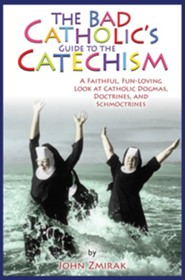 The Bad Catholic's Guide to the Catechism: A Faithful, Fun-Loving Look at Catholic Dogmas, Doctrines, and Schmoctrines  -     By: John Zmirak