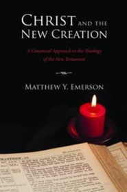 Christ and the New Creation: A Canonical Approach to the Theology of the New Testament