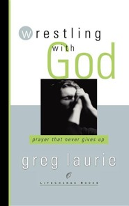 Wrestling with God: Prayer That Never Gives Up