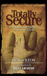 Totally Secure: Finding Peace and Protection in the Arms of God  -     By: Don Wilton, Billy Graham