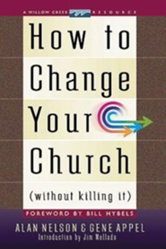 How to Change Your Church Without Killing It  -              By: Jim Mellado, Alan Nelson, Gene Appel