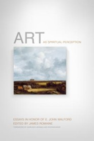 Art as Spiritual Perception: Essays in Honor of E. John Walford  -