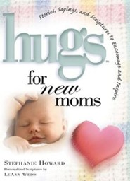Hugs for New Moms: Stories, Sayings, and Scriptures to Encourage and Inspire  -     By: Stephanie Howard, LeAnn Weiss