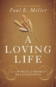 A Loving Life: In a World of Broken Relationships  -     By: Paul E. Miller