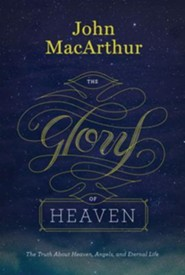 The Glory of Heaven: The Truth About Heaven, Angels, and Eternal Life, Second Edition  -     By: John MacArthur