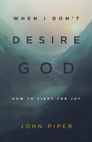 When I Don't Desire God: How to Fight for Joy, Revised Edition  -     By: John Piper