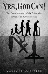 Yes, God Can!: The Demonstration of the Miraculous Power of an Awesome God