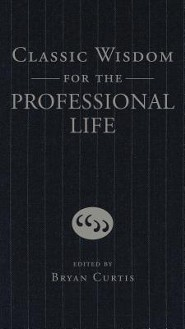 Classic Wisdom for the Professional Life  -     By: Bryan Curtis