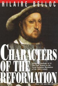 Characters of the Reformation: Historical Portraits of the 23 Men and Women and Their Place in the Great Religious Revolution of the 16th Century  -     By: Hilaire Belloc