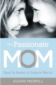 The Passionate Mom: Dare to Parent in Today's World  -     By: Susan Merrill