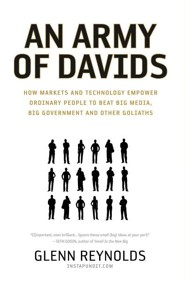 An Army of Davids: How Markets and Technology Empower Ordinary People to Beat Big Media, Big Government, and Other Goliaths  -     By: Glenn Reynolds