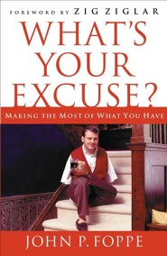 What's Your Excuse?: Making the Most of What You Have  -              By: John P. Foppe, Zig Ziglar