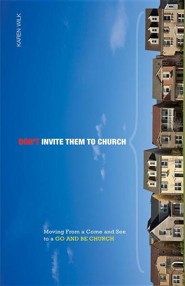 Don't Invite Them to Church: Moving from a Come and See to a Go and Be Church