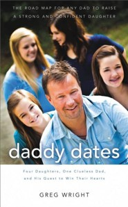 Daddy Dates: Four Daughters, One Clueless Dad, and His Quest to Win Their Hearts: The Road Map for Any Dad to Raise a Strong and Co