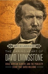The Daring Heart of David Livingstone: Exile, African Slavery, and the Publicity Stunt that Saved Millions