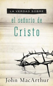 Verdad Sobre El Senorio De Cristo: The Truth About the Lordship of Christ  -              By: John MacArthur