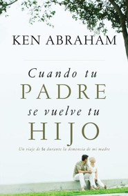 Cuando Tu Padre Se Vuelve Tu Hijo, When Your Parent Becomes Your Child  -     By: Ken Abraham