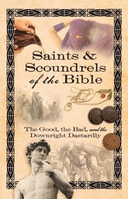 Saints & Scoundrels of the Bible: The Good, the Bad and the Downright Dastardly  -