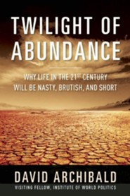 The Twilight of Abundance: Why the 21st Century Will Be Nasty, Brutish, and Short