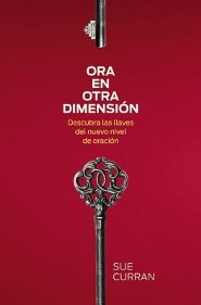 Ora en otra dimension: Descubra las llaves del nuevo nivel de oracion  -     By: Sue Curran