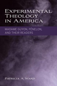 Experimental Theology in America: Madame Guyon, Fénelon, and Their Readers  -              By: Patricia A. Ward