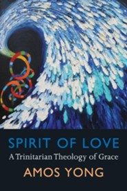 Spirit of Love: A Trinitarian Theology of Grace  -     By: Amos Yong