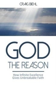 God the Reason: How Infinite Excellence Gives Unbreakable Faith