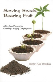 Sowing Seeds, Bearing Fruit: A Five-Year Process for Growing a Singing Congregation