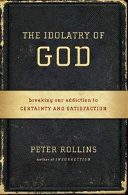 The Idolatry of God: Breaking Our Addiction to Certainty and Satisfaction  -     By: Peter Rollins