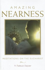 Amazing Nearness: Meditations on the Eucharist  -     By: Tadeusz Dajczer