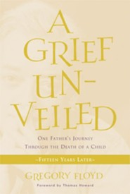 A Grief Unveiled: One Father's Journey Through the Death of a Child: Fifteen Years Later  -     By: Gregory Floyd, Thomas Howard
